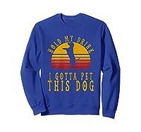 Hold My Drink I Gotta Pet This Dog Shirt T Shirt Sweatshirt Royal Blue