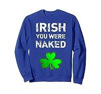 Irish You Were Naked Funny St Saint Patrick S Day T Shirt Sweatshirt Royal Blue