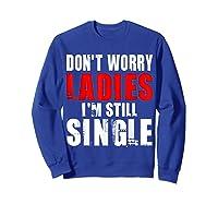 Don T Worry I M Still Single T Funny Gift Shirts Sweatshirt Royal Blue