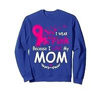 I Wear Pink Because I Love My Mom Breast Cancer Awareness T Shirt Sweatshirt Royal Blue