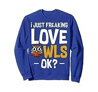I Just Freaking Love Owls Ok Funny Animal Bird Lover Kawaii T Shirt Sweatshirt Royal Blue