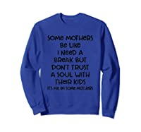 Some Mothers Be Like I Need A Break But Don T Trust A Soul T Shirt Sweatshirt Royal Blue
