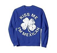 Kiss Me I M Mexican T Shirt Saint Patrick Day Gift Shirt Sweatshirt Royal Blue