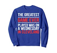 The Greatest Game Ever Played Wednesday In Cleveland Shirts Sweatshirt Royal Blue