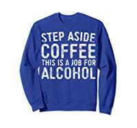 Step Aside Coffee This Is A Job For Alcohol T-shirt Drinking Sweatshirt Royal Blue