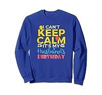 I Cant Keep Calm Its My Husbands Birthday Shirt Sweatshirt Royal Blue