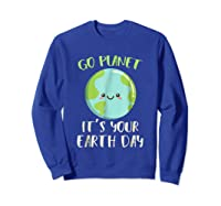 Go Planet It S Your Earth Day T Shirt Science March Sweatshirt Royal Blue
