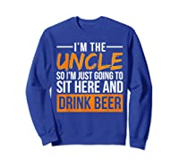 I M The Uncle So I M Just Going To Sit Here And Drink Beer T Shirt Sweatshirt Royal Blue