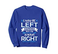 I May Be Left Handed But I M Always Right Funny Gift T Shirt Sweatshirt Royal Blue