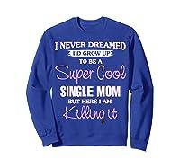 Super Cool Single Mom Killing It T Shirt Funny Cool Gift Sweatshirt Royal Blue