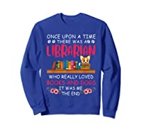 There Was A Librarian Who Loved Books And Dogs Book Lover T Shirt Sweatshirt Royal Blue