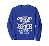 Country Music And Beer Thats Why Im Here Funny Vacation Gift T-shirt Sweatshirt Royal Blue