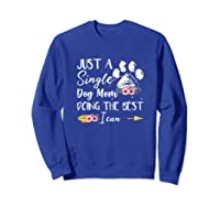 Just A Single Dog Mom Doing The Best I Can Funny Shirt Sweatshirt Royal Blue
