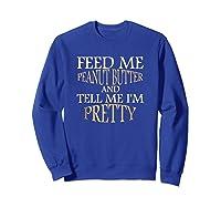 Feed Me Peanut Butter And Tell Me I M Pretty Funny Tshirt Sweatshirt Royal Blue
