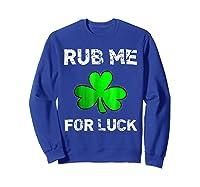 Rub Me For Luck Funny Clover St Saint Patrick S Day T Shirt Sweatshirt Royal Blue