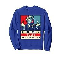 Trump 2020 Fuck Your Feelings Election T Shirt Sweatshirt Royal Blue