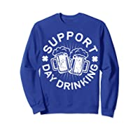 Support Day Drinking T Shirt Saint Patricks Day Gift Sweatshirt Royal Blue