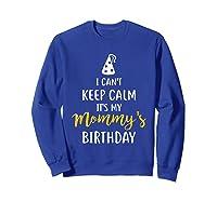 Can T Keep Calm T S My Mommy S Birthday Shirts Sweatshirt Royal Blue