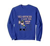 Yes Officer I Did See The Speed Limi Gift Shirts Sweatshirt Royal Blue