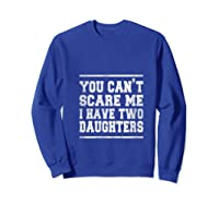 You Can T Scare Me I Have Two Daughters Father S Day Gifts Shirts Sweatshirt Royal Blue