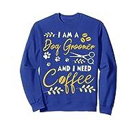 Am A Dog Groomer And Need Coffee Happy Dad Mom Shirts Sweatshirt Royal Blue
