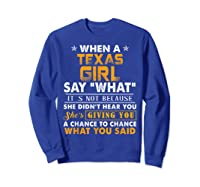 When A Texas Girl Say What It S Not Because She Didn T Hear Shirts Sweatshirt Royal Blue