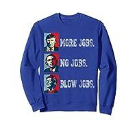 Trump More Jobs Obama No Jobs Clinton Blow Jobs Re Election T Shirt Sweatshirt Royal Blue
