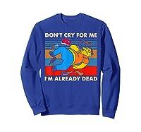 Don T Cry For Me I M Already Dead Tshirt Sweatshirt Royal Blue