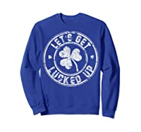 Let S Get Lucked Up Shirt Great Saint Patrick S Day Gift Sweatshirt Royal Blue