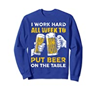 I Work Hard All Week To Put Beer On The Table T Shirt Sweatshirt Royal Blue