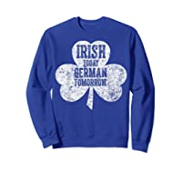 Irish Today German Tomorrow T Shirt Saint Patrick Day Gift Sweatshirt Royal Blue