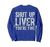 Shut Up Liver You Re Fine T Shirt Saint Patrick Day Gift Sweatshirt Royal Blue