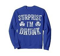 Surprise I M Drunk T Shirt Saint Patrick Day Gift Shirt Sweatshirt Royal Blue