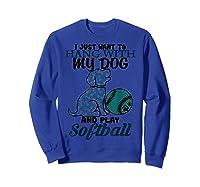 Just Want To Hang With My Dog And Play Softball Shirts Sweatshirt Royal Blue