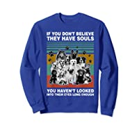 If You Don T Believe They Have Souls Tshirt Dog Lover Gifts T Shirt Sweatshirt Royal Blue