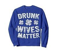 Drunk Wives Matter T Shirt Saint Patrick Day Gift Shirt Sweatshirt Royal Blue