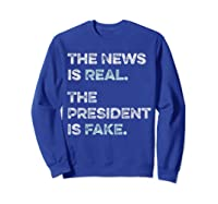 The News Is Real The President Is Fake Anti Trump T Shirt Sweatshirt Royal Blue