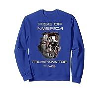 Funny Trumpanator T 45 Rise Of America Pro Trump Election T Shirt Sweatshirt Royal Blue