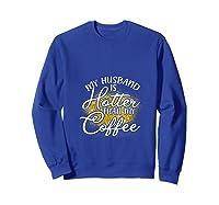 My Husband Is Hotter Than Coffee Love My Soulmate T Shirt Sweatshirt Royal Blue