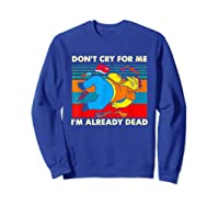 Don T Cry For Me I M Already Dead T Shirt Sweatshirt Royal Blue