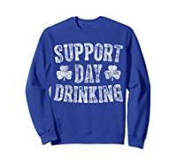 Support Day Drinking T Shirt Saint Patrick Day Gift Shirt Sweatshirt Royal Blue