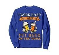 I Work Hard All Week To Put Beer On The Table Funny Beer Tsh Shirts Sweatshirt Royal Blue