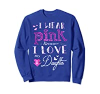 I Wear Pink Because I Love My Daughter Breast Cancer T Shirt Sweatshirt Royal Blue