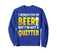 I Would Give Up Beer But I M Not A Quitter T Shirts Sweatshirt Royal Blue