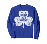 I Don T Get Drunk I Get Awesome Saint Patrick Day T Shirt Sweatshirt Royal Blue