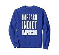 Impeach Indict Imprison T Shirt Sweatshirt Royal Blue