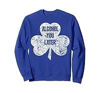 Alcohol You Later T Shirt Saint Patrick Day Gift Shirt Sweatshirt Royal Blue