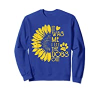 It Was Me I Let The Dogs Out Funny Puppy Lover Gift Shirts Sweatshirt Royal Blue