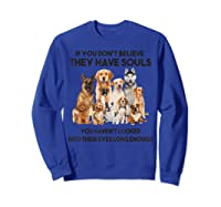 If You Don T Believe They Have Souls Tshirt Dog Lover Gifts Sweatshirt Royal Blue