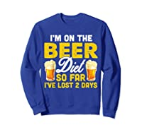 I M On The Beer Diet So Far I Ve Lost 2 Days T Shirt Sweatshirt Royal Blue